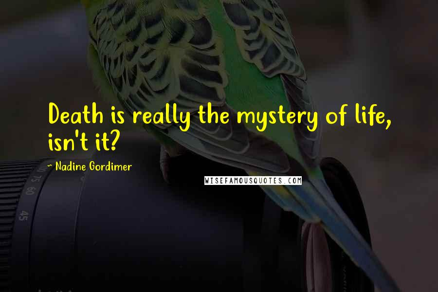 Nadine Gordimer quotes: Death is really the mystery of life, isn't it?