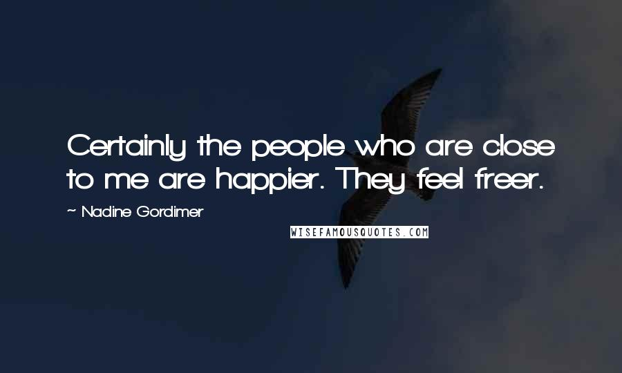 Nadine Gordimer quotes: Certainly the people who are close to me are happier. They feel freer.