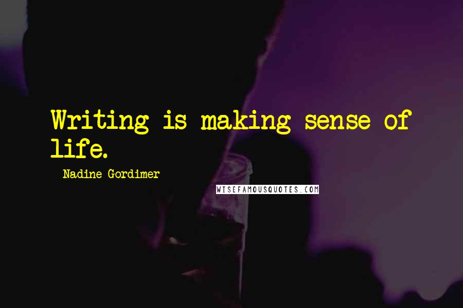 Nadine Gordimer quotes: Writing is making sense of life.