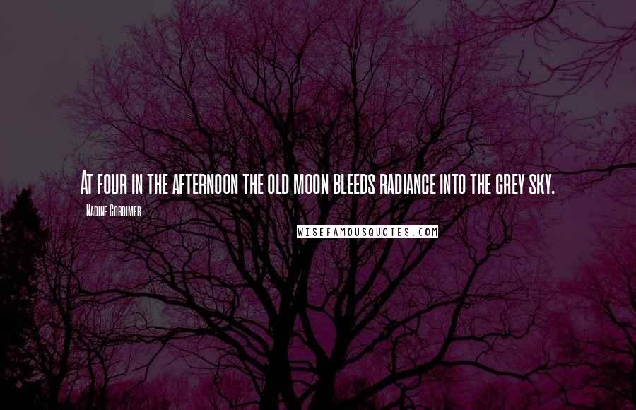 Nadine Gordimer quotes: At four in the afternoon the old moon bleeds radiance into the grey sky.