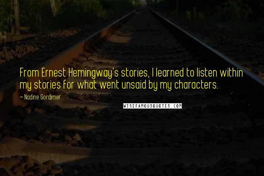 Nadine Gordimer quotes: From Ernest Hemingway's stories, I learned to listen within my stories for what went unsaid by my characters.
