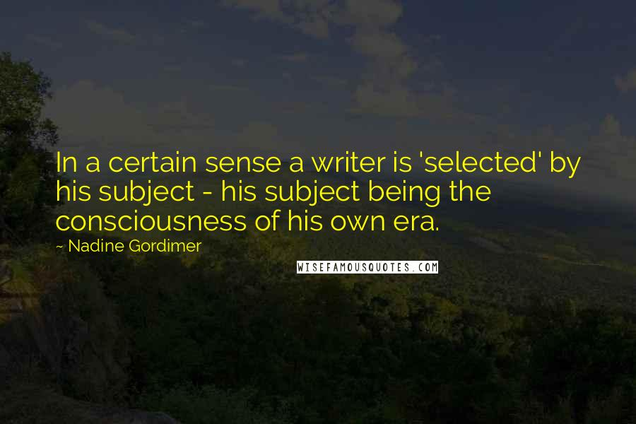 Nadine Gordimer quotes: In a certain sense a writer is 'selected' by his subject - his subject being the consciousness of his own era.