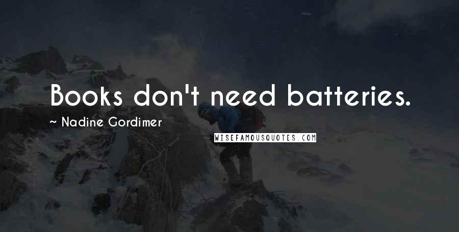 Nadine Gordimer quotes: Books don't need batteries.