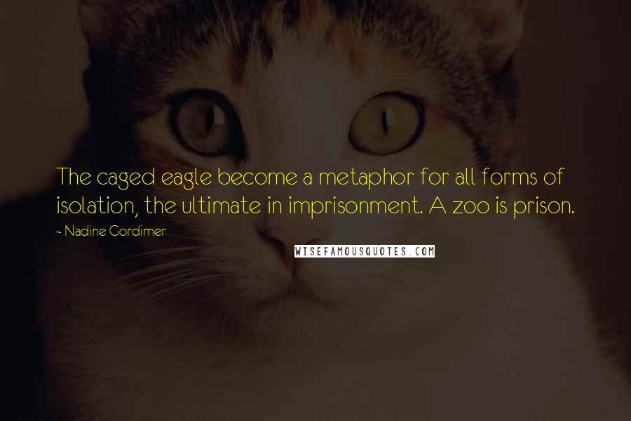Nadine Gordimer quotes: The caged eagle become a metaphor for all forms of isolation, the ultimate in imprisonment. A zoo is prison.