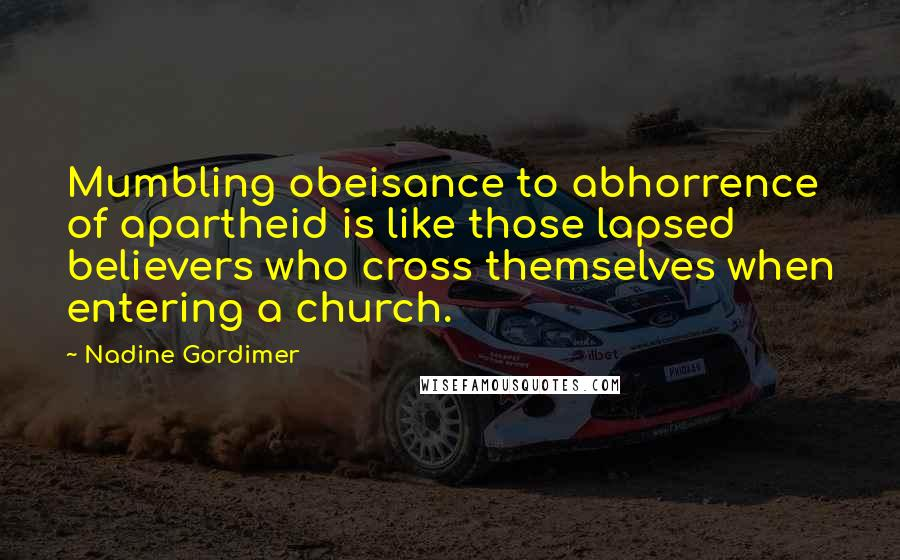 Nadine Gordimer quotes: Mumbling obeisance to abhorrence of apartheid is like those lapsed believers who cross themselves when entering a church.