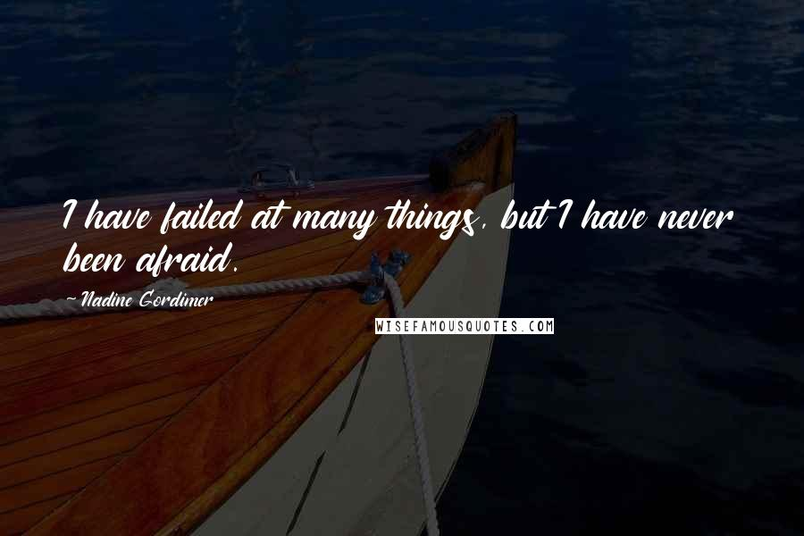 Nadine Gordimer quotes: I have failed at many things, but I have never been afraid.