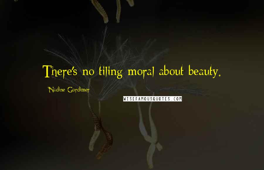 Nadine Gordimer quotes: There's no tiling moral about beauty.