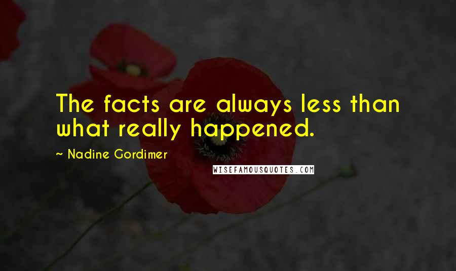 Nadine Gordimer quotes: The facts are always less than what really happened.