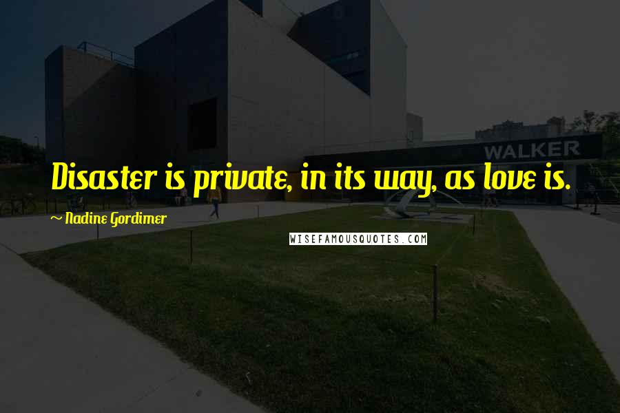 Nadine Gordimer quotes: Disaster is private, in its way, as love is.