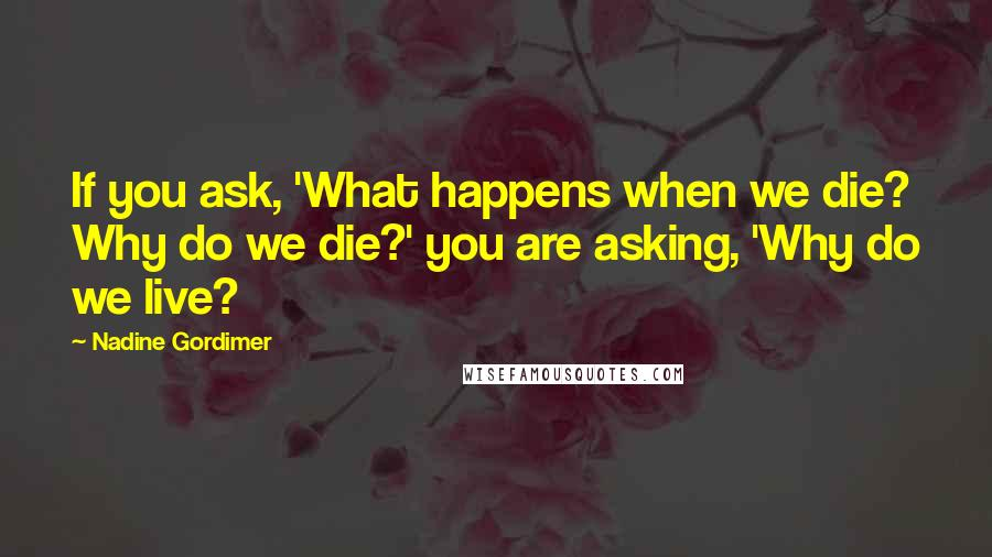 Nadine Gordimer quotes: If you ask, 'What happens when we die? Why do we die?' you are asking, 'Why do we live?