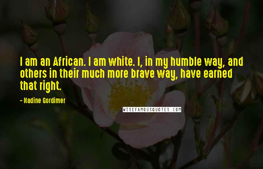 Nadine Gordimer quotes: I am an African. I am white. I, in my humble way, and others in their much more brave way, have earned that right.