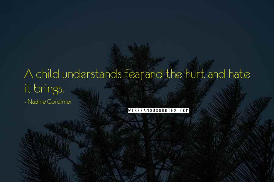Nadine Gordimer quotes: A child understands fear, and the hurt and hate it brings.