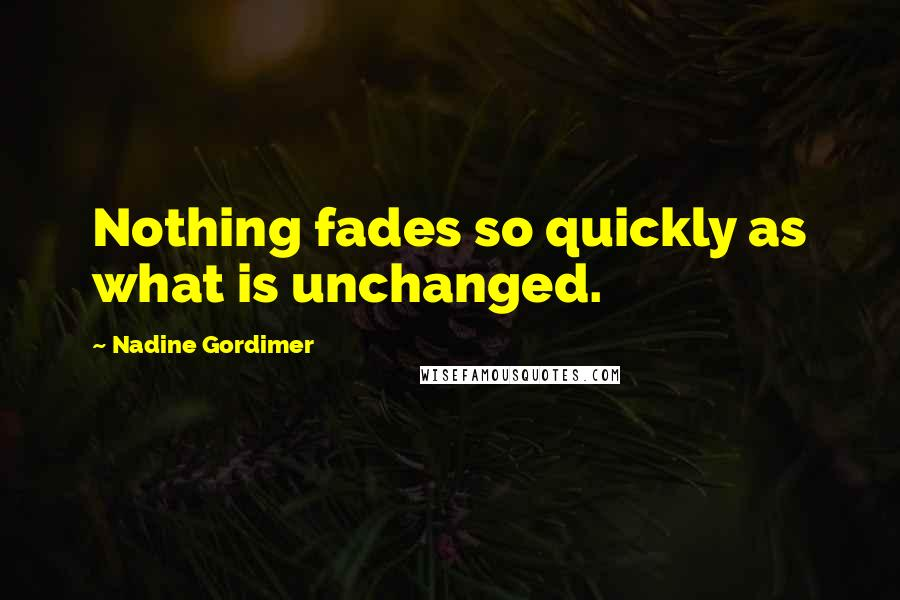 Nadine Gordimer quotes: Nothing fades so quickly as what is unchanged.