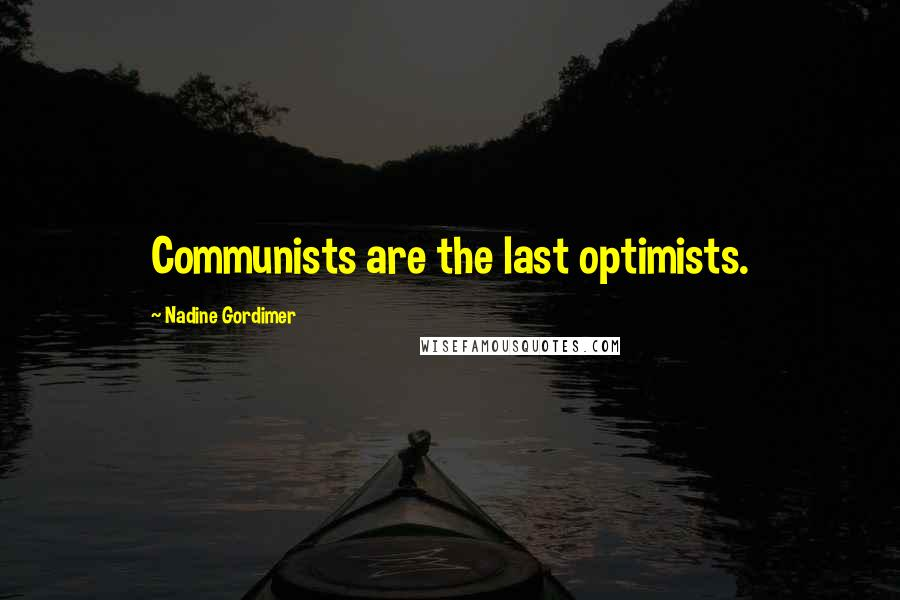 Nadine Gordimer quotes: Communists are the last optimists.