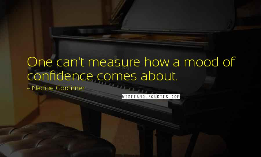Nadine Gordimer quotes: One can't measure how a mood of confidence comes about.