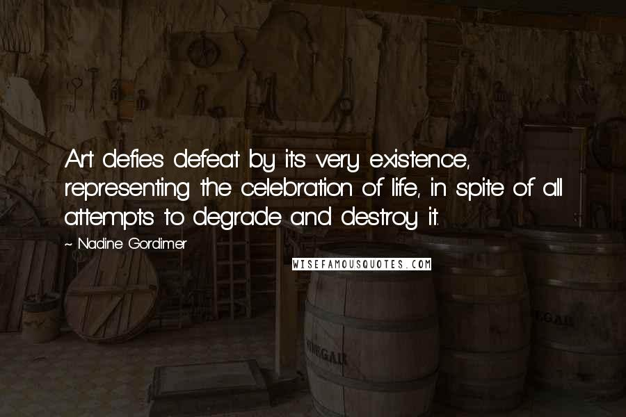 Nadine Gordimer quotes: Art defies defeat by its very existence, representing the celebration of life, in spite of all attempts to degrade and destroy it.