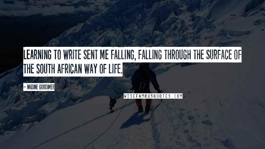 Nadine Gordimer quotes: Learning to write sent me falling, falling through the surface of the South African way of life.