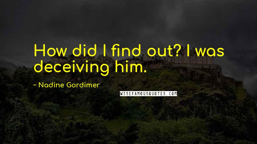 Nadine Gordimer quotes: How did I find out? I was deceiving him.