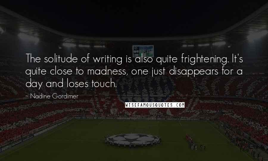 Nadine Gordimer quotes: The solitude of writing is also quite frightening. It's quite close to madness, one just disappears for a day and loses touch.