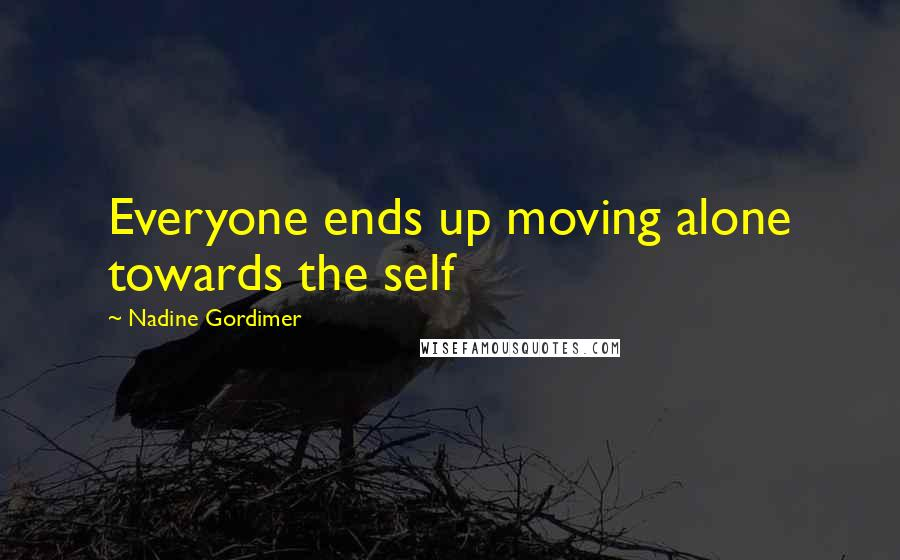 Nadine Gordimer quotes: Everyone ends up moving alone towards the self