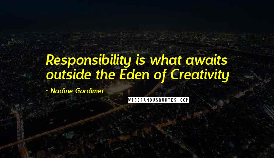 Nadine Gordimer quotes: Responsibility is what awaits outside the Eden of Creativity