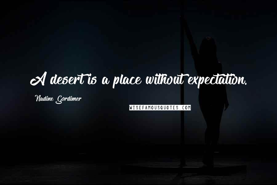 Nadine Gordimer quotes: A desert is a place without expectation.