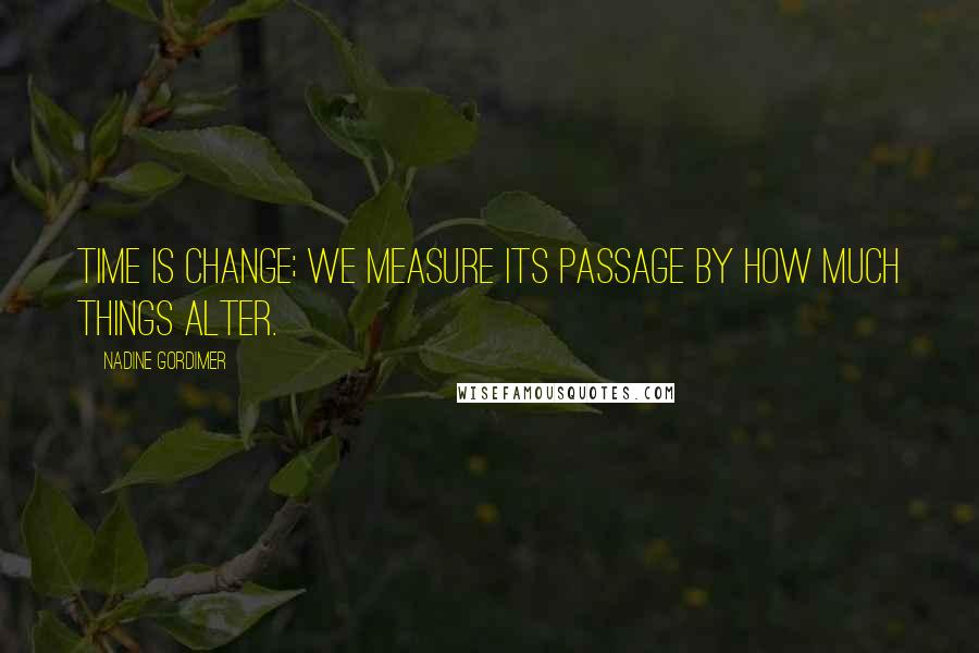 Nadine Gordimer quotes: Time is change; we measure its passage by how much things alter.
