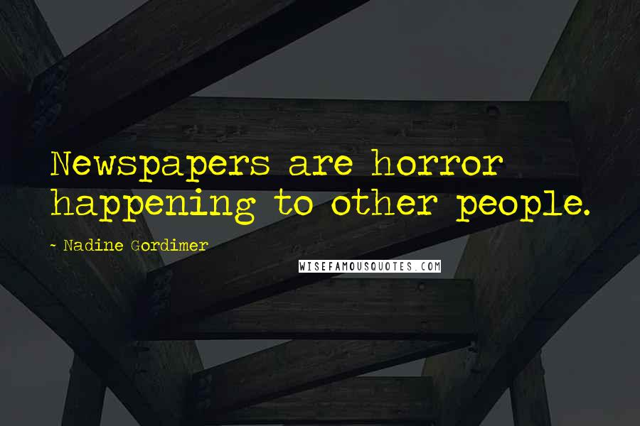 Nadine Gordimer quotes: Newspapers are horror happening to other people.