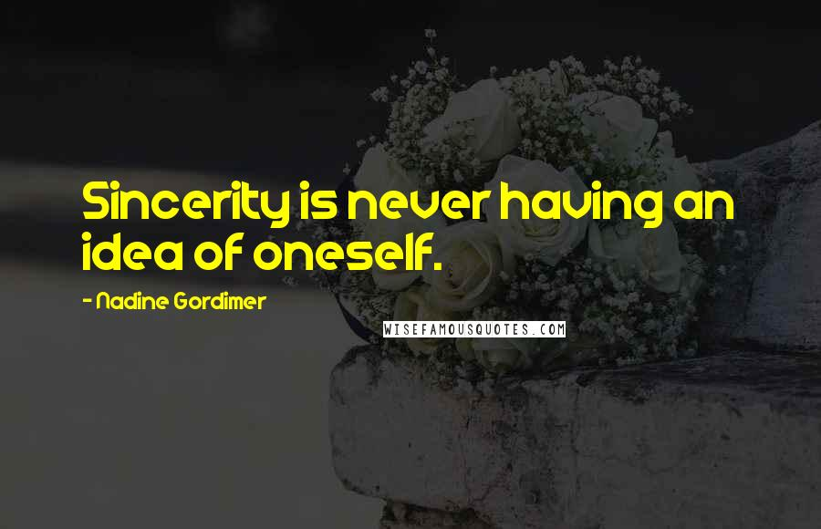 Nadine Gordimer quotes: Sincerity is never having an idea of oneself.