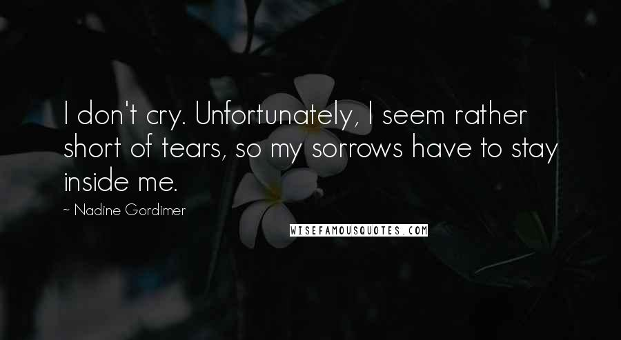 Nadine Gordimer quotes: I don't cry. Unfortunately, I seem rather short of tears, so my sorrows have to stay inside me.