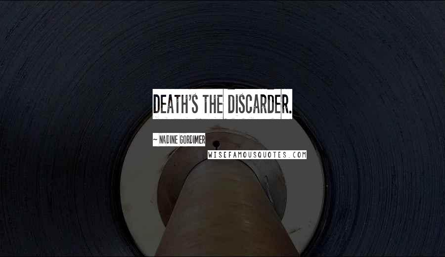 Nadine Gordimer quotes: Death's the discarder.
