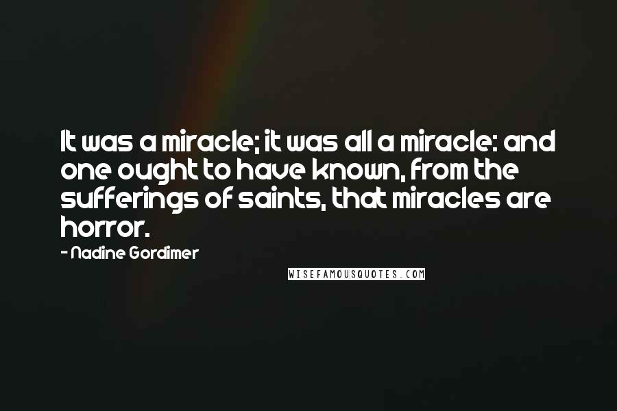 Nadine Gordimer quotes: It was a miracle; it was all a miracle: and one ought to have known, from the sufferings of saints, that miracles are horror.