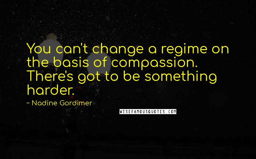 Nadine Gordimer quotes: You can't change a regime on the basis of compassion. There's got to be something harder.