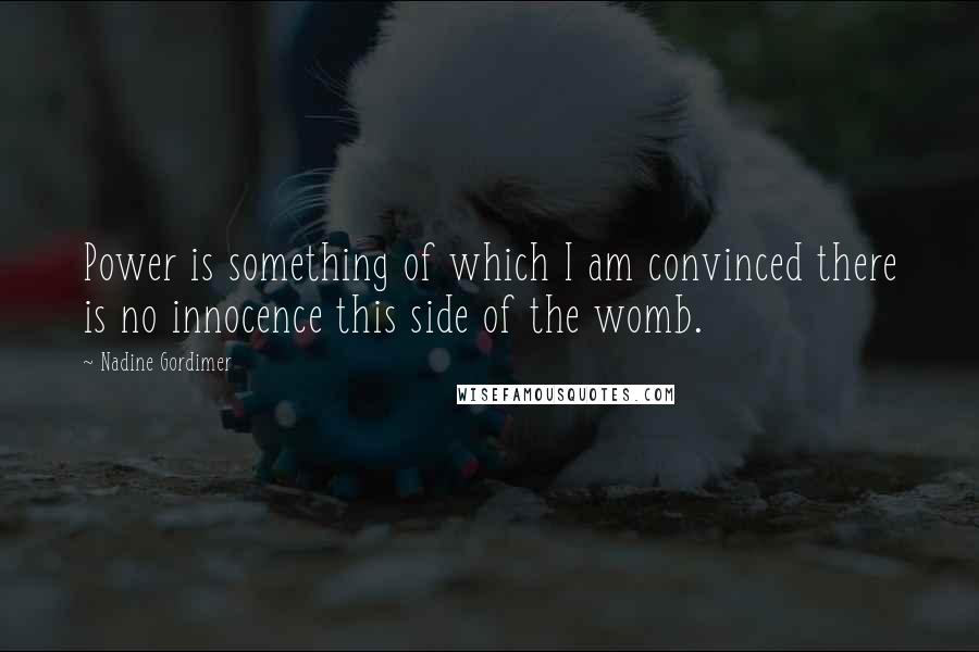 Nadine Gordimer quotes: Power is something of which I am convinced there is no innocence this side of the womb.