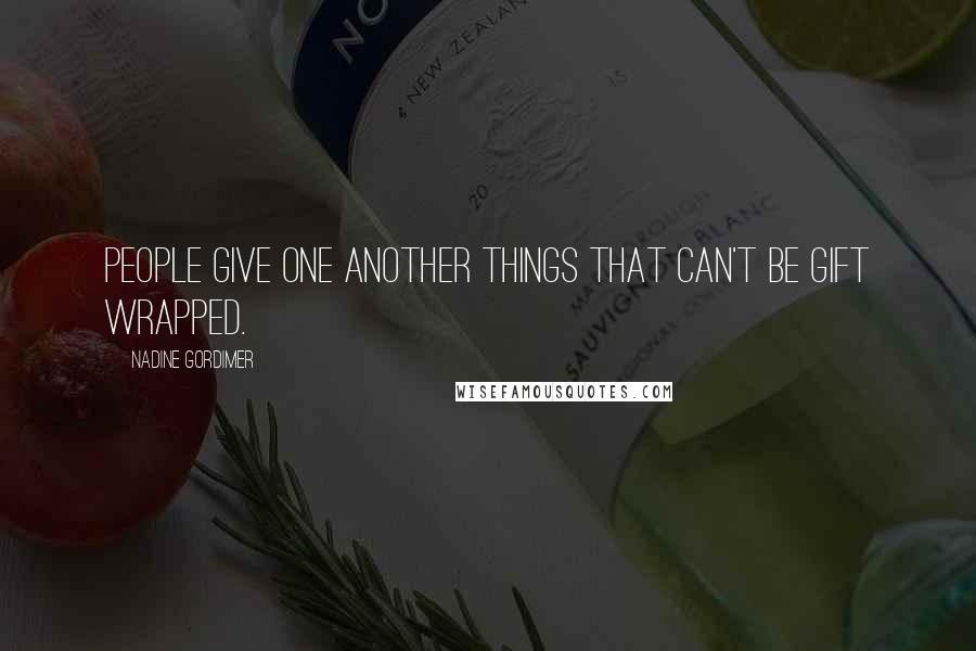 Nadine Gordimer quotes: People give one another things that can't be gift wrapped.