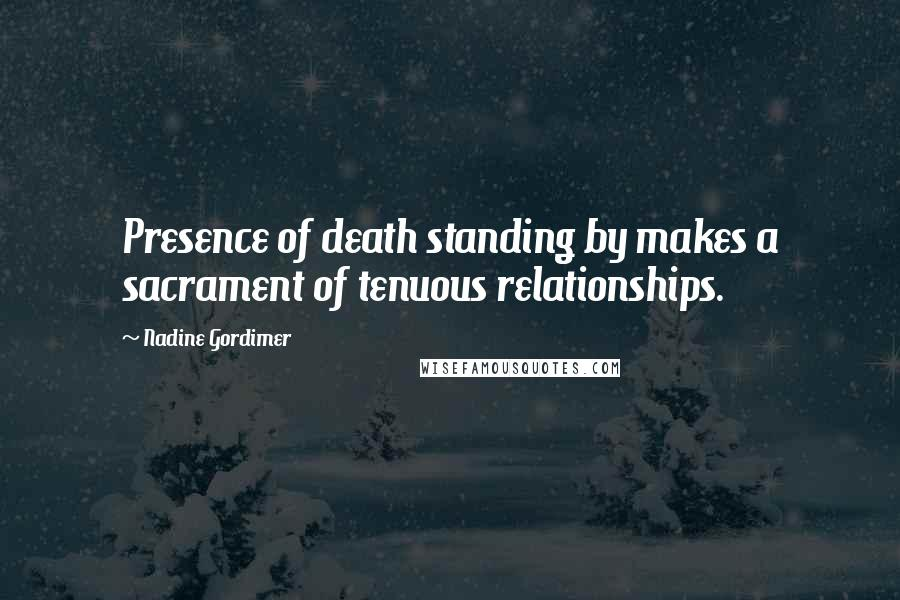 Nadine Gordimer quotes: Presence of death standing by makes a sacrament of tenuous relationships.