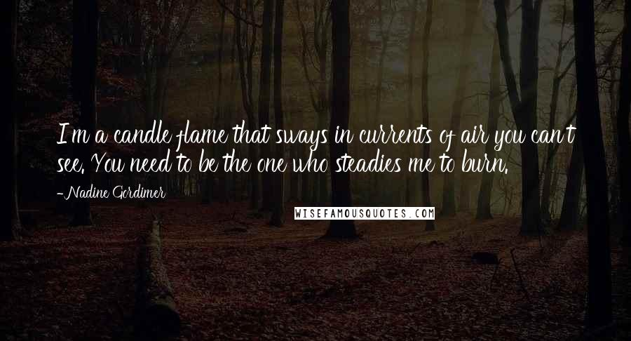 Nadine Gordimer quotes: I'm a candle flame that sways in currents of air you can't see. You need to be the one who steadies me to burn.