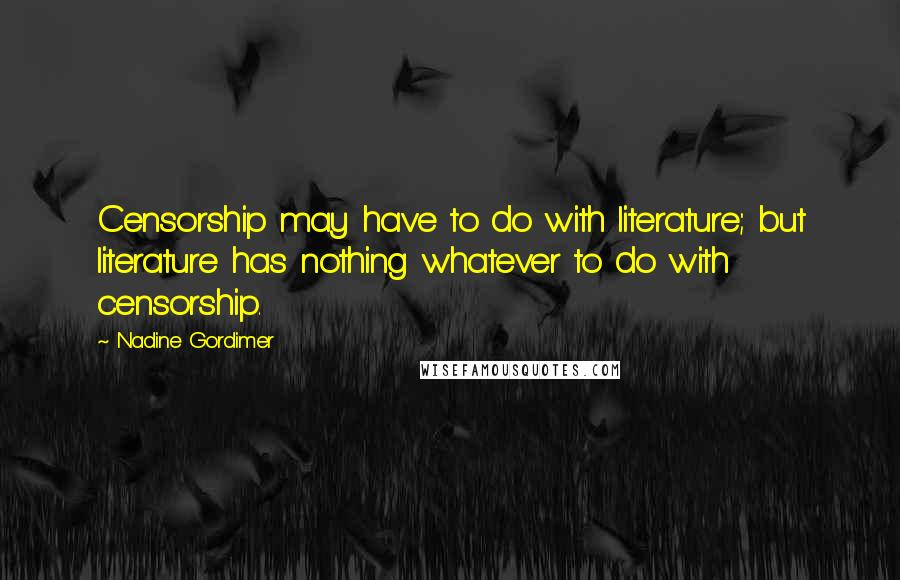 Nadine Gordimer quotes: Censorship may have to do with literature; but literature has nothing whatever to do with censorship.