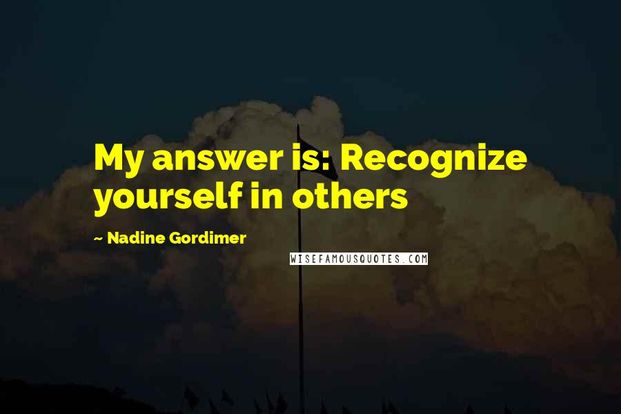 Nadine Gordimer quotes: My answer is: Recognize yourself in others