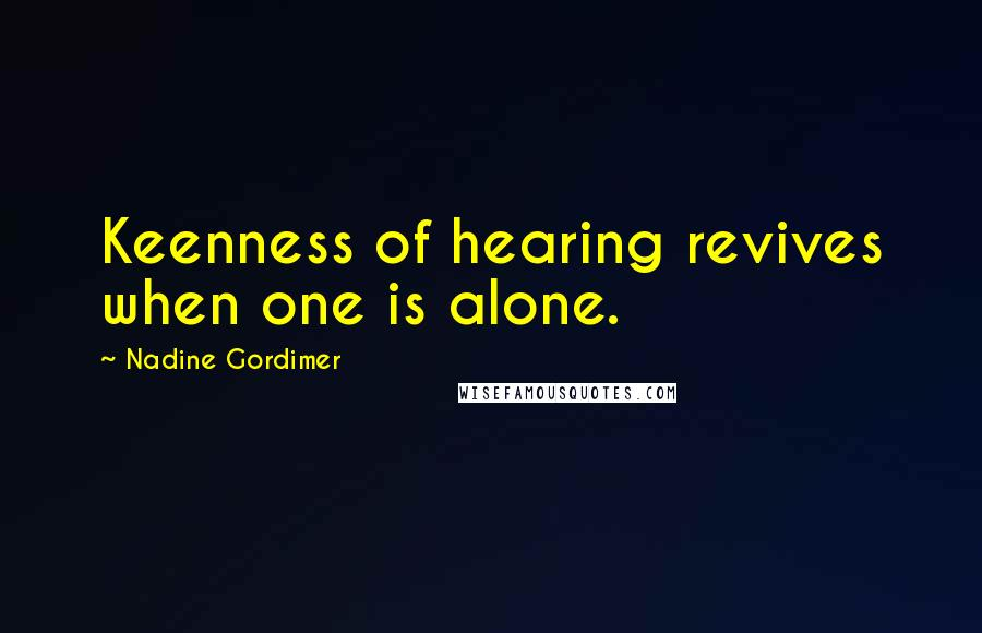 Nadine Gordimer quotes: Keenness of hearing revives when one is alone.