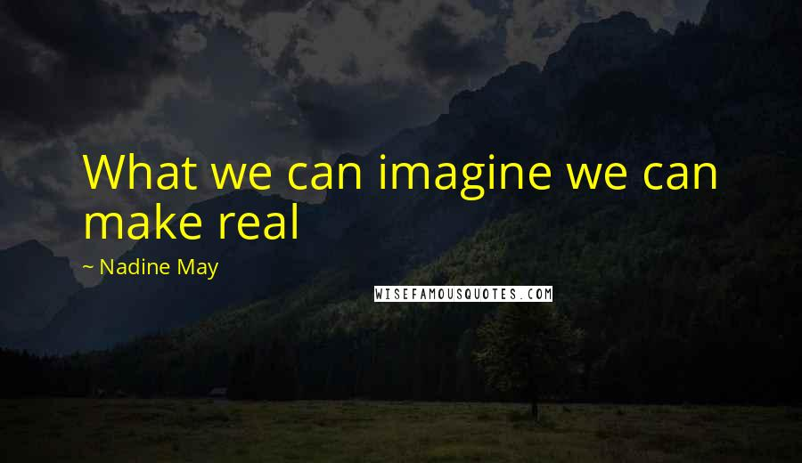 Nadine May quotes: What we can imagine we can make real