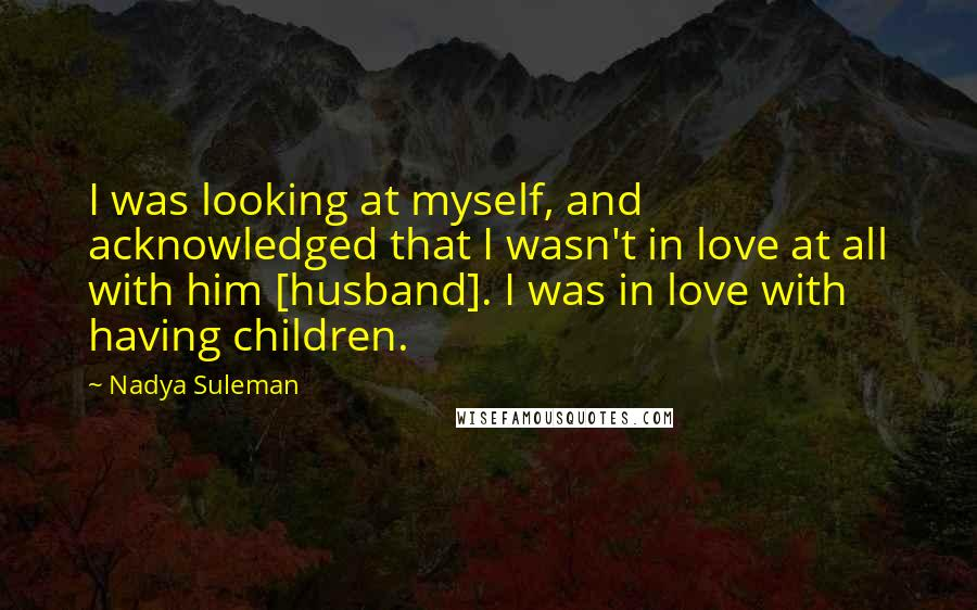 Nadya Suleman quotes: I was looking at myself, and acknowledged that I wasn't in love at all with him [husband]. I was in love with having children.