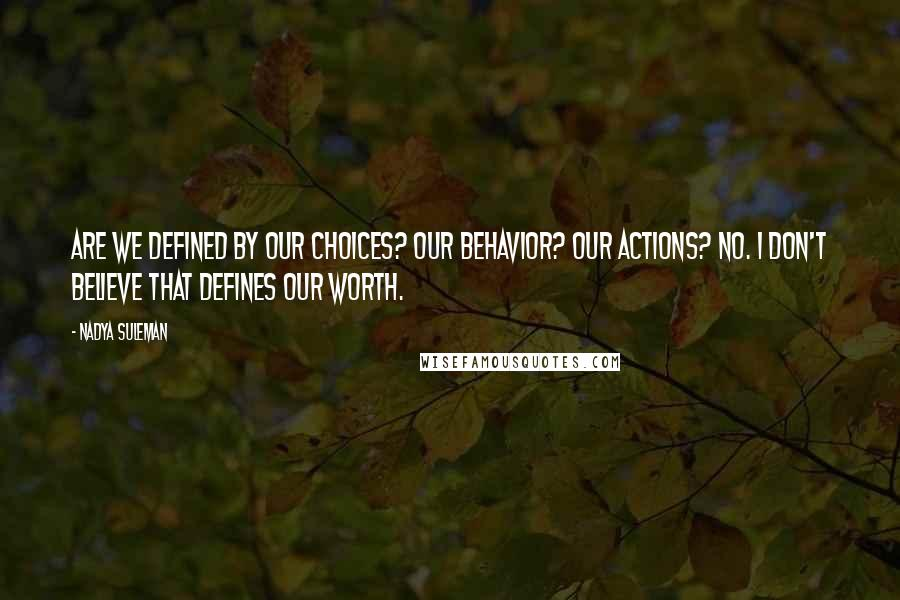 Nadya Suleman quotes: Are we defined by our choices? Our behavior? Our actions? No. I don't believe that defines our worth.