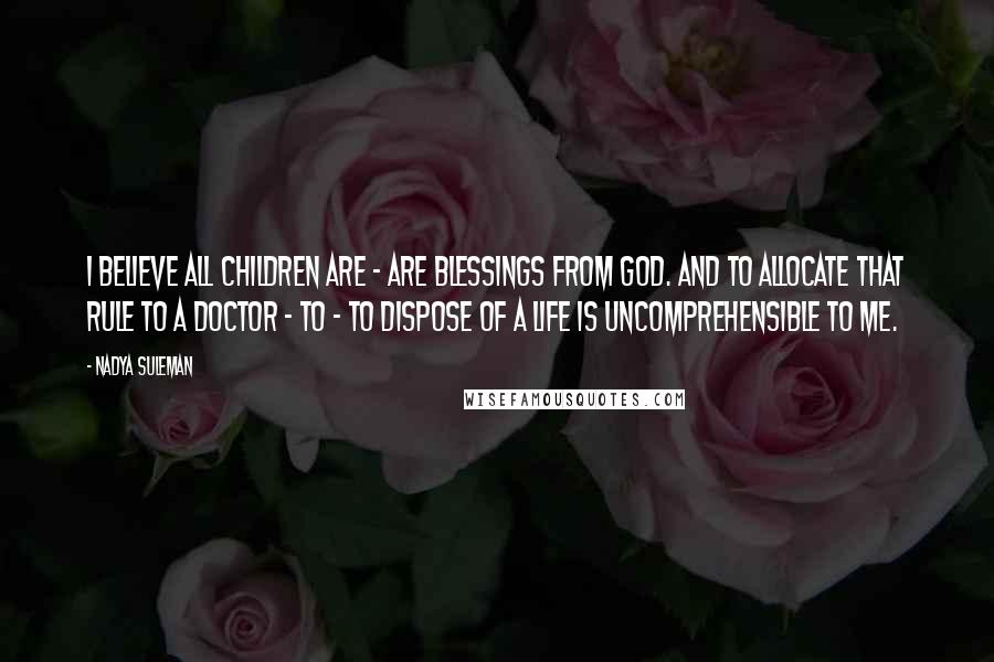 Nadya Suleman quotes: I believe all children are - are blessings from God. And to allocate that rule to a doctor - to - to dispose of a life is uncomprehensible to me.