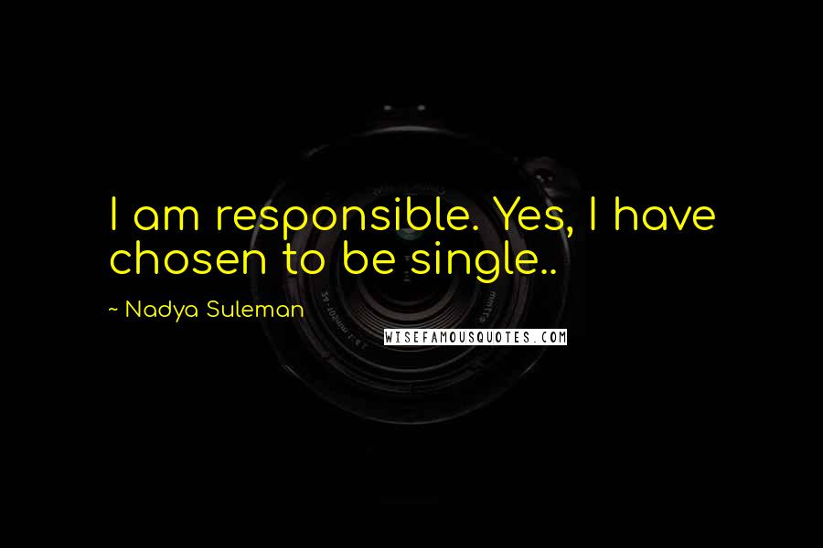 Nadya Suleman quotes: I am responsible. Yes, I have chosen to be single..
