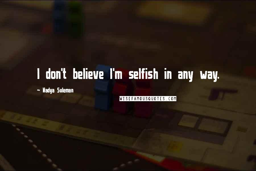 Nadya Suleman quotes: I don't believe I'm selfish in any way.