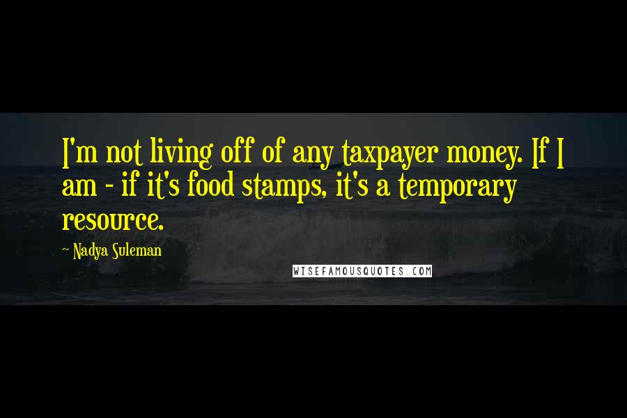 Nadya Suleman quotes: I'm not living off of any taxpayer money. If I am - if it's food stamps, it's a temporary resource.