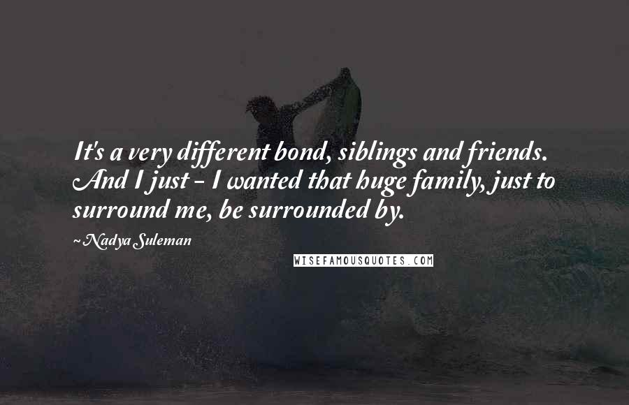 Nadya Suleman quotes: It's a very different bond, siblings and friends. And I just - I wanted that huge family, just to surround me, be surrounded by.