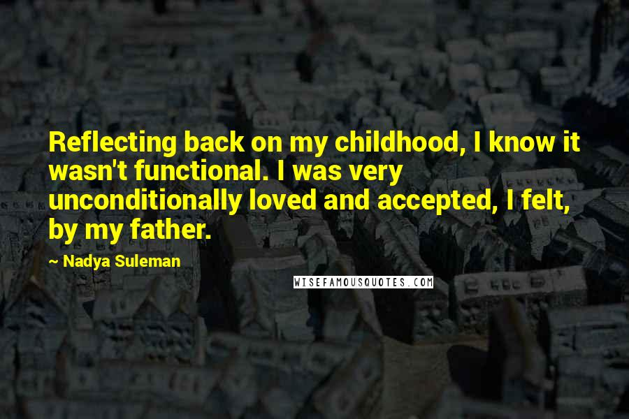 Nadya Suleman quotes: Reflecting back on my childhood, I know it wasn't functional. I was very unconditionally loved and accepted, I felt, by my father.