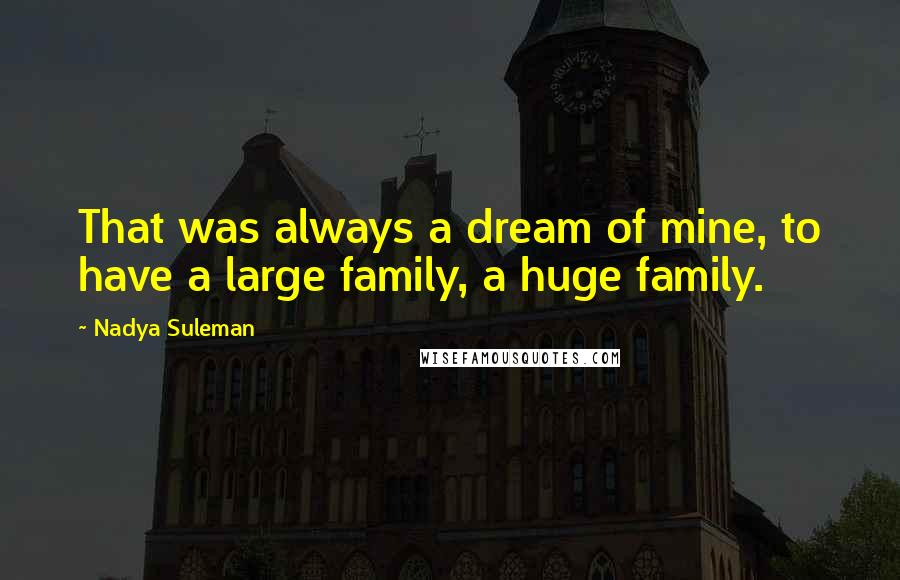 Nadya Suleman quotes: That was always a dream of mine, to have a large family, a huge family.